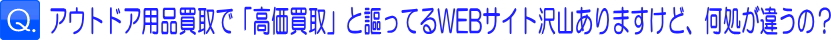 Q1:アウトドア用品買取で「高価買取」と謳ってるWEBサイト沢山ありますけど、何処が違うの?